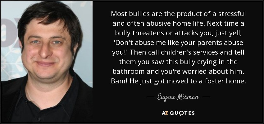Most bullies are the product of a stressful and often abusive home life. Next time a bully threatens or attacks you, just yell, 'Don't abuse me like your parents abuse you!' Then call children's services and tell them you saw this bully crying in the bathroom and you're worried about him. Bam! He just got moved to a foster home. - Eugene Mirman