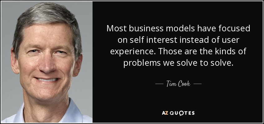Most business models have focused on self interest instead of user experience. Those are the kinds of problems we solve to solve. - Tim Cook