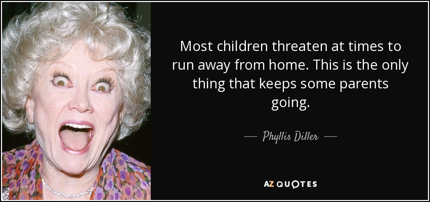 Most children threaten at times to run away from home. This is the only thing that keeps some parents going. - Phyllis Diller