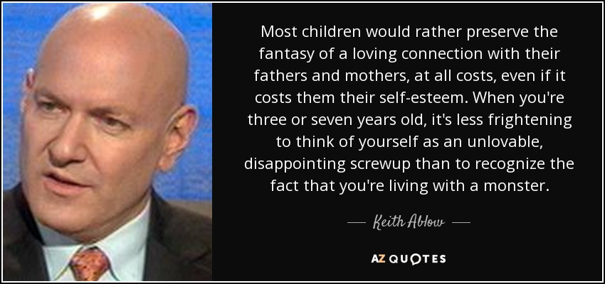 Most children would rather preserve the fantasy of a loving connection with their fathers and mothers, at all costs, even if it costs them their self-esteem. When you're three or seven years old, it's less frightening to think of yourself as an unlovable, disappointing screwup than to recognize the fact that you're living with a monster. - Keith Ablow
