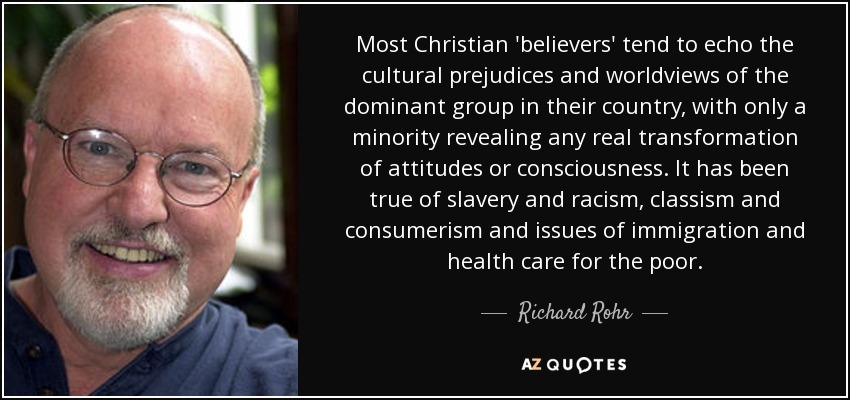 Most Christian 'believers' tend to echo the cultural prejudices and worldviews of the dominant group in their country, with only a minority revealing any real transformation of attitudes or consciousness. It has been true of slavery and racism, classism and consumerism and issues of immigration and health care for the poor. - Richard Rohr