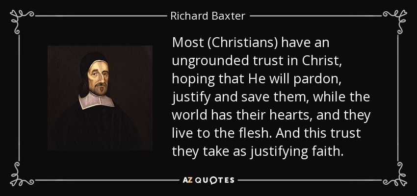 Most (Christians) have an ungrounded trust in Christ, hoping that He will pardon, justify and save them, while the world has their hearts, and they live to the flesh. And this trust they take as justifying faith. - Richard Baxter