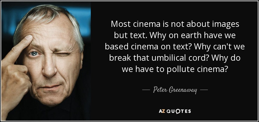 Most cinema is not about images but text. Why on earth have we based cinema on text? Why can't we break that umbilical cord? Why do we have to pollute cinema? - Peter Greenaway