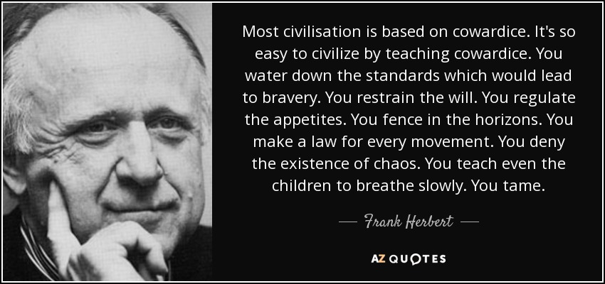 Most civilisation is based on cowardice. It's so easy to civilize by teaching cowardice. You water down the standards which would lead to bravery. You restrain the will. You regulate the appetites. You fence in the horizons. You make a law for every movement. You deny the existence of chaos. You teach even the children to breathe slowly. You tame. - Frank Herbert