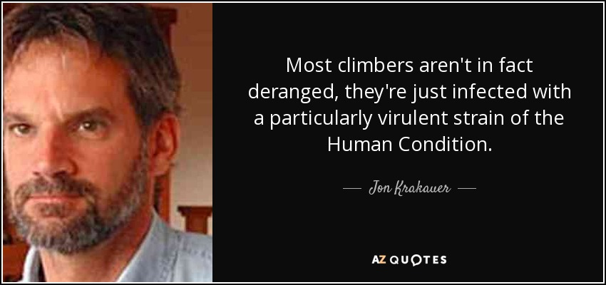 Most climbers aren't in fact deranged, they're just infected with a particularly virulent strain of the Human Condition. - Jon Krakauer