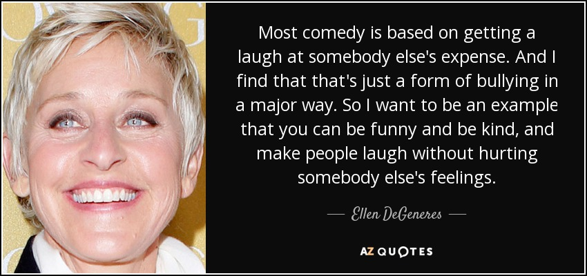 Most comedy is based on getting a laugh at somebody else's expense. And I find that that's just a form of bullying in a major way. So I want to be an example that you can be funny and be kind, and make people laugh without hurting somebody else's feelings. - Ellen DeGeneres