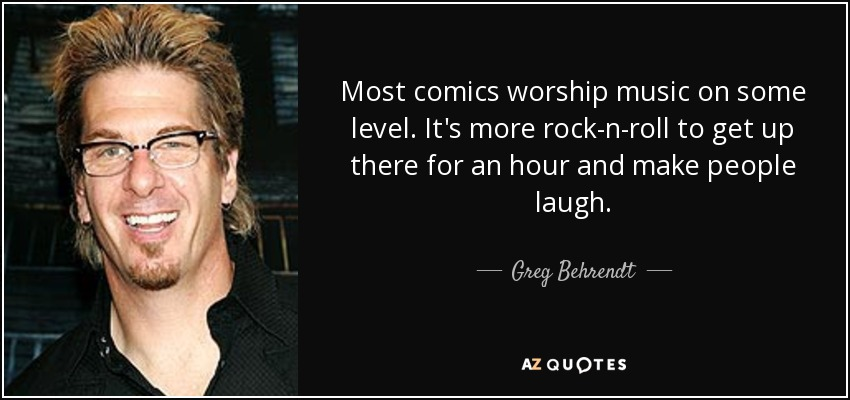 Most comics worship music on some level. It's more rock-n-roll to get up there for an hour and make people laugh. - Greg Behrendt