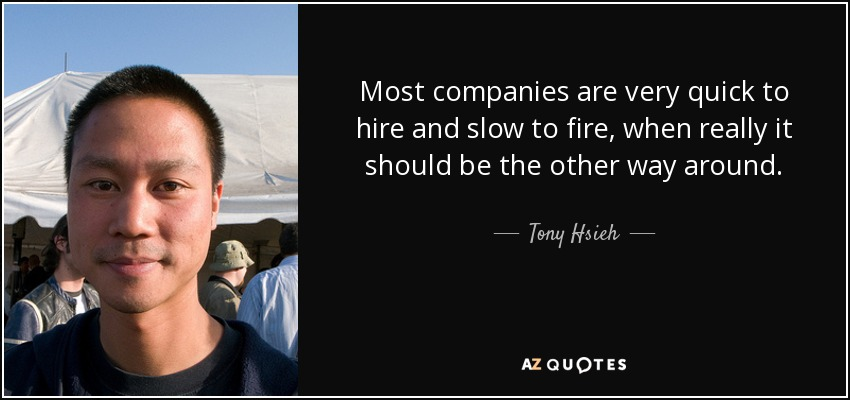 Most companies are very quick to hire and slow to fire, when really it should be the other way around. - Tony Hsieh
