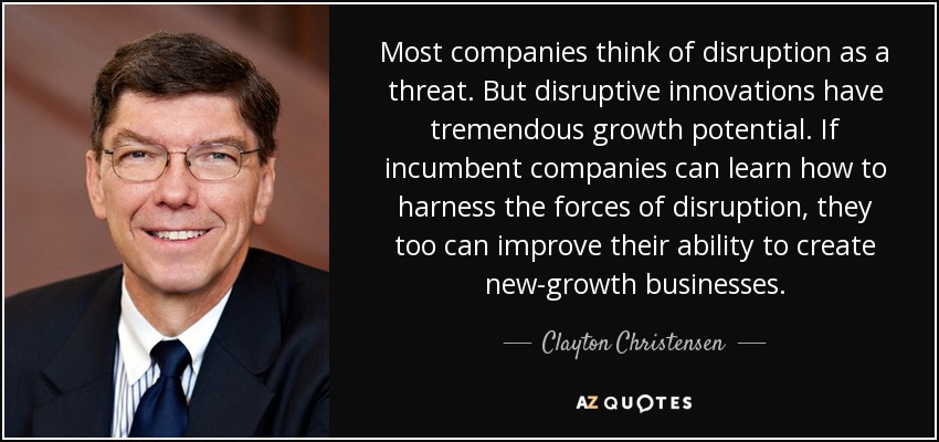 Most companies think of disruption as a threat. But disruptive innovations have tremendous growth potential. If incumbent companies can learn how to harness the forces of disruption, they too can improve their ability to create new-growth businesses. - Clayton Christensen