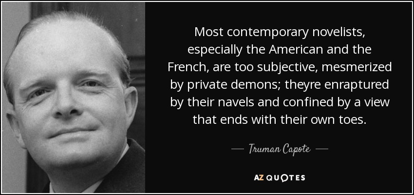 Most contemporary novelists, especially the American and the French, are too subjective, mesmerized by private demons; theyre enraptured by their navels and confined by a view that ends with their own toes. - Truman Capote