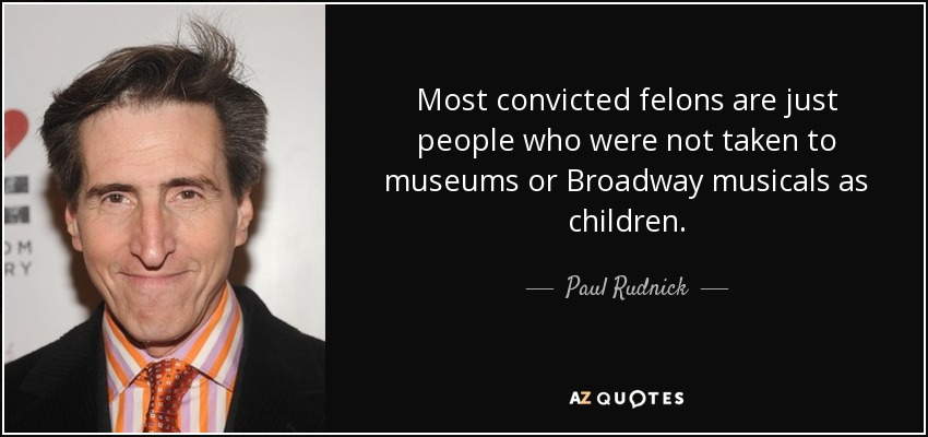 Most convicted felons are just people who were not taken to museums or Broadway musicals as children. - Paul Rudnick