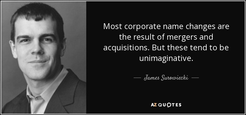 Most corporate name changes are the result of mergers and acquisitions. But these tend to be unimaginative. - James Surowiecki