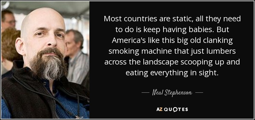 Most countries are static, all they need to do is keep having babies. But America's like this big old clanking smoking machine that just lumbers across the landscape scooping up and eating everything in sight. - Neal Stephenson
