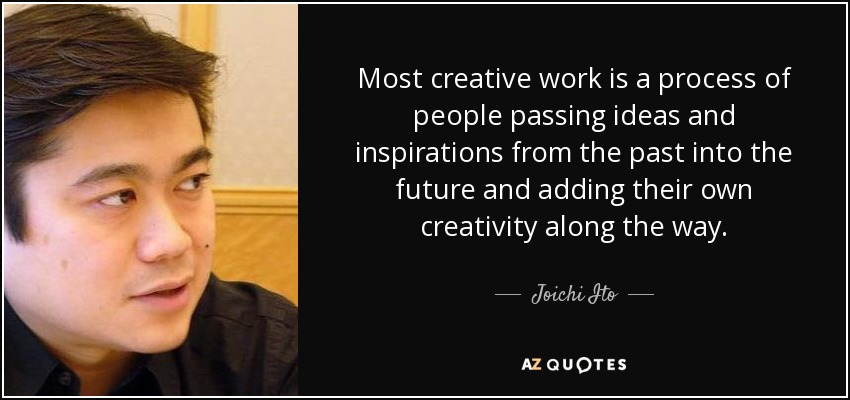 Most creative work is a process of people passing ideas and inspirations from the past into the future and adding their own creativity along the way. - Joichi Ito