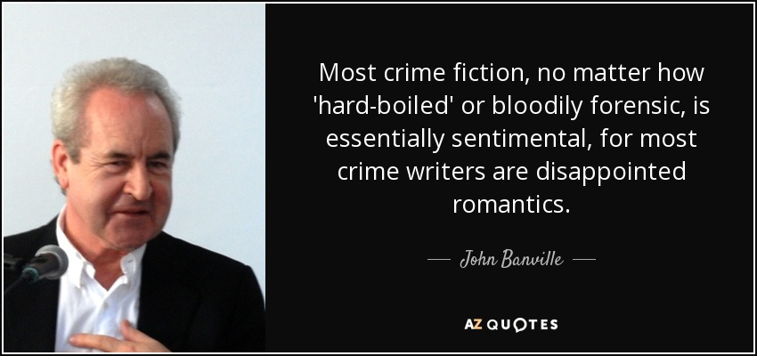 Most crime fiction, no matter how 'hard-boiled' or bloodily forensic, is essentially sentimental, for most crime writers are disappointed romantics. - John Banville