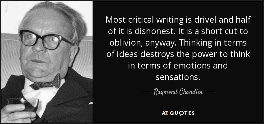 Most critical writing is drivel and half of it is dishonest. It is a short cut to oblivion, anyway. Thinking in terms of ideas destroys the power to think in terms of emotions and sensations. - Raymond Chandler