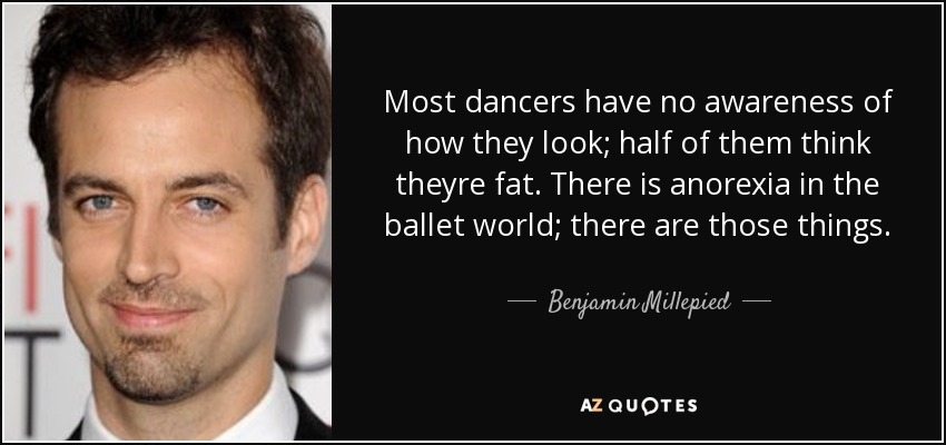 Most dancers have no awareness of how they look; half of them think theyre fat. There is anorexia in the ballet world; there are those things. - Benjamin Millepied