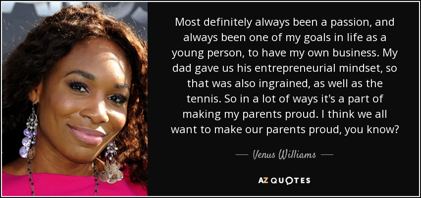 Most definitely always been a passion, and always been one of my goals in life as a young person, to have my own business. My dad gave us his entrepreneurial mindset, so that was also ingrained, as well as the tennis. So in a lot of ways it's a part of making my parents proud. I think we all want to make our parents proud, you know? - Venus Williams