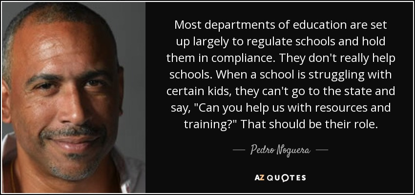 Most departments of education are set up largely to regulate schools and hold them in compliance. They don't really help schools. When a school is struggling with certain kids, they can't go to the state and say,