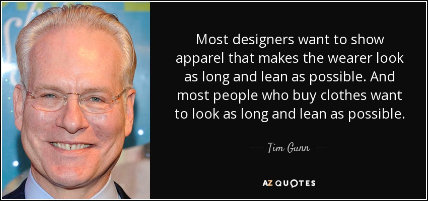 Most designers want to show apparel that makes the wearer look as long and lean as possible. And most people who buy clothes want to look as long and lean as possible. - Tim Gunn