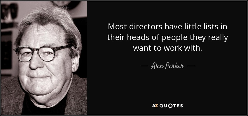 Most directors have little lists in their heads of people they really want to work with. - Alan Parker