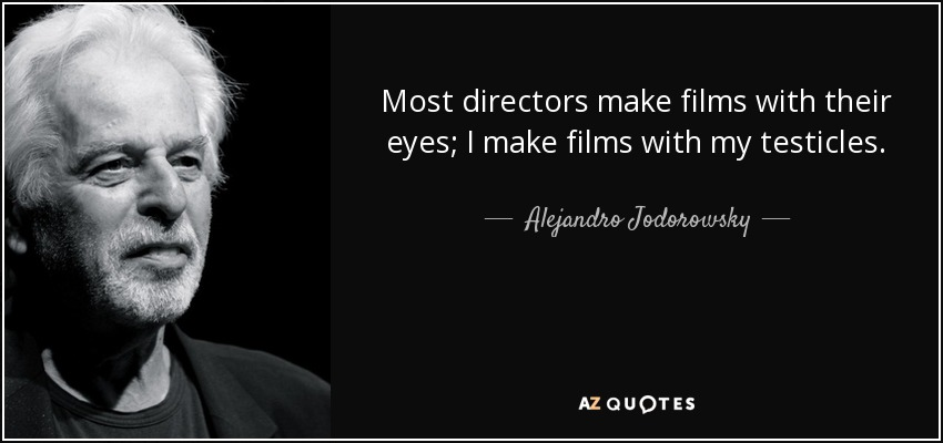 Most directors make films with their eyes; I make films with my testicles. - Alejandro Jodorowsky