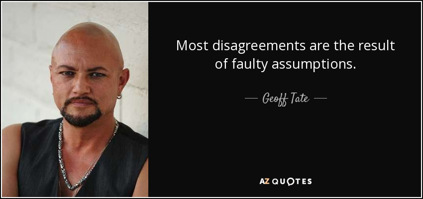 Most disagreements are the result of faulty assumptions. - Geoff Tate