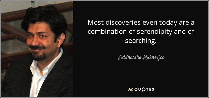 Most discoveries even today are a combination of serendipity and of searching. - Siddhartha Mukherjee
