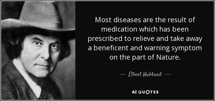 Most diseases are the result of medication which has been prescribed to relieve and take away a beneficent and warning symptom on the part of Nature. - Elbert Hubbard