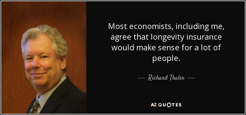 Most economists, including me, agree that longevity insurance would make sense for a lot of people. - Richard Thaler