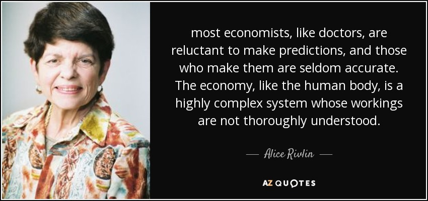 most economists, like doctors, are reluctant to make predictions, and those who make them are seldom accurate. The economy, like the human body, is a highly complex system whose workings are not thoroughly understood. - Alice Rivlin