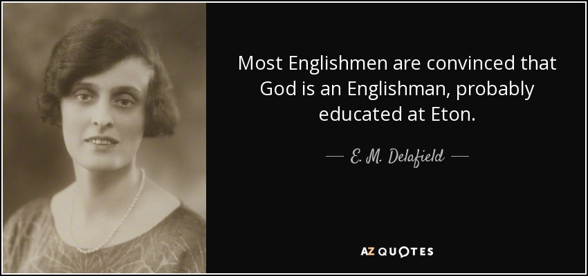 Most Englishmen are convinced that God is an Englishman, probably educated at Eton. - E. M. Delafield
