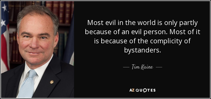 Most evil in the world is only partly because of an evil person. Most of it is because of the complicity of bystanders. - Tim Kaine