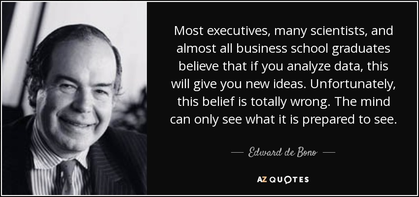 Most executives, many scientists, and almost all business school graduates believe that if you analyze data, this will give you new ideas. Unfortunately, this belief is totally wrong. The mind can only see what it is prepared to see. - Edward de Bono