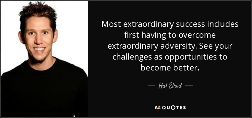 Most extraordinary success includes first having to overcome extraordinary adversity. See your challenges as opportunities to become better. - Hal Elrod