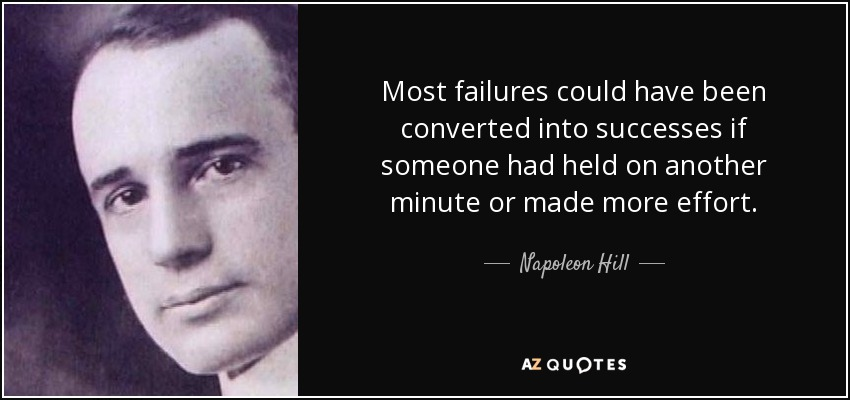 Most failures could have been converted into successes if someone had held on another minute or made more effort. - Napoleon Hill