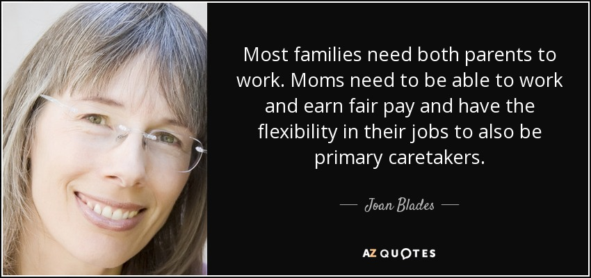 Most families need both parents to work. Moms need to be able to work and earn fair pay and have the flexibility in their jobs to also be primary caretakers. - Joan Blades