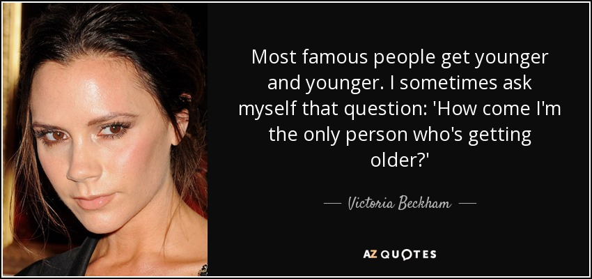 Most famous people get younger and younger. I sometimes ask myself that question: 'How come I'm the only person who's getting older?' - Victoria Beckham