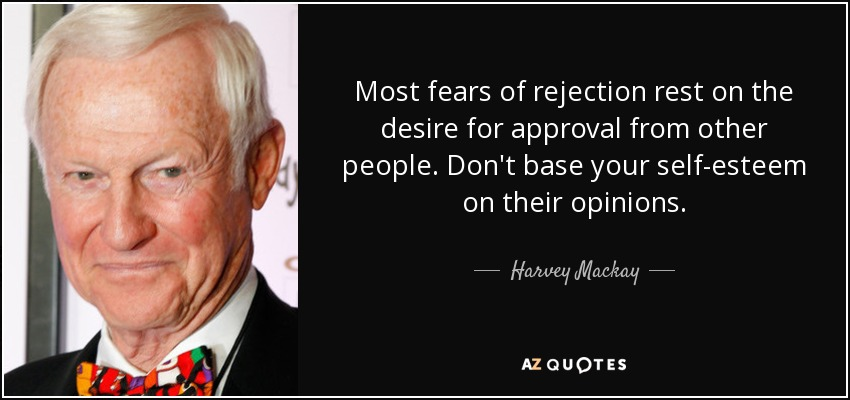 Most fears of rejection rest on the desire for approval from other people. Don't base your self-esteem on their opinions. - Harvey Mackay