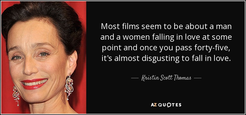 Most films seem to be about a man and a women falling in love at some point and once you pass forty-five, it's almost disgusting to fall in love. - Kristin Scott Thomas