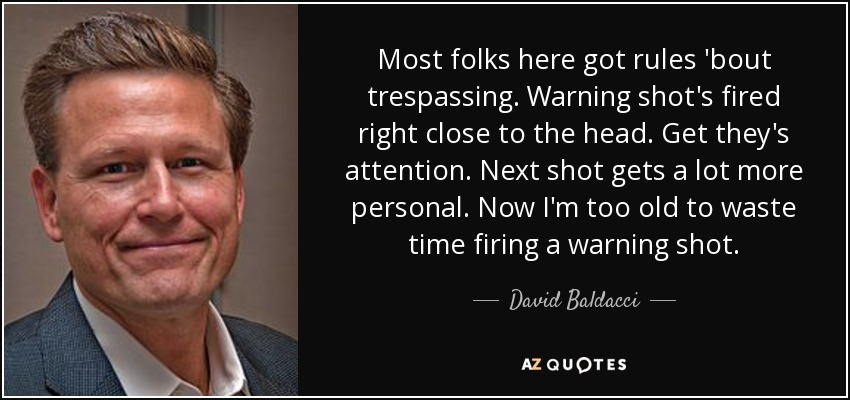 Most folks here got rules 'bout trespassing. Warning shot's fired right close to the head. Get they's attention. Next shot gets a lot more personal. Now I'm too old to waste time firing a warning shot. - David Baldacci