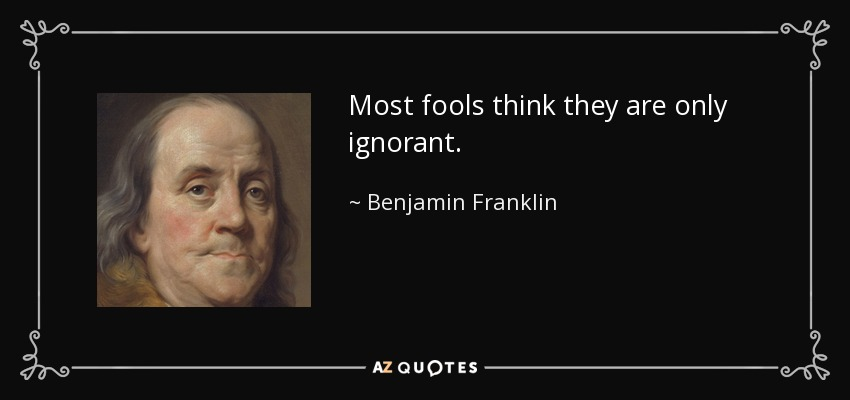 Most fools think they are only ignorant. - Benjamin Franklin