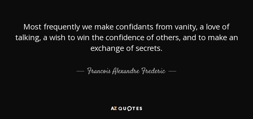 Most frequently we make confidants from vanity, a love of talking, a wish to win the confidence of others, and to make an exchange of secrets. - Francois Alexandre Frederic, duc de la Rochefoucauld-Liancourt