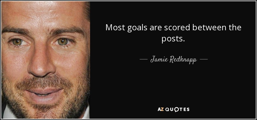 Most goals are scored between the posts. - Jamie Redknapp