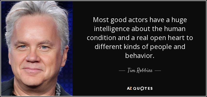 Most good actors have a huge intelligence about the human condition and a real open heart to different kinds of people and behavior. - Tim Robbins