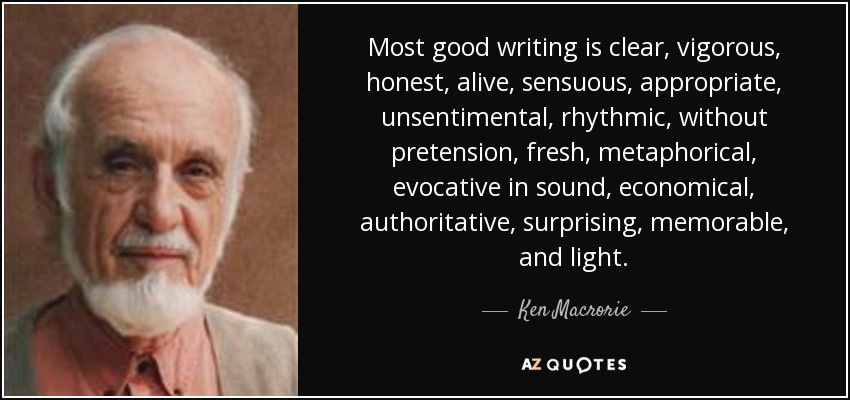 Most good writing is clear, vigorous, honest, alive, sensuous, appropriate, unsentimental, rhythmic, without pretension, fresh, metaphorical, evocative in sound, economical, authoritative, surprising, memorable, and light. - Ken Macrorie