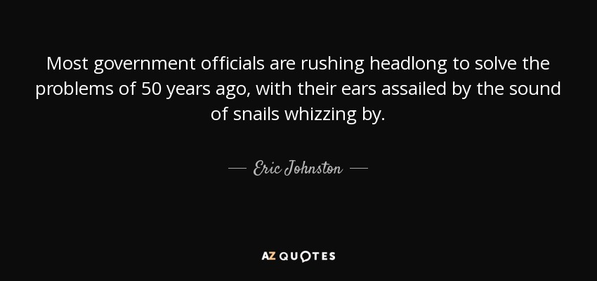 Most government officials are rushing headlong to solve the problems of 50 years ago, with their ears assailed by the sound of snails whizzing by. - Eric Johnston