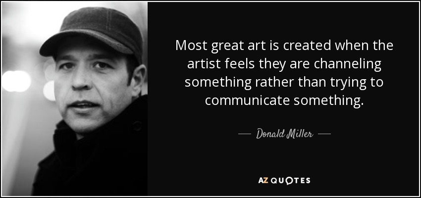 Most great art is created when the artist feels they are channeling something rather than trying to communicate something. - Donald Miller