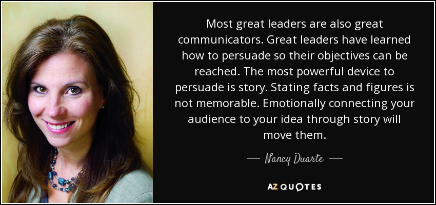 Most great leaders are also great communicators. Great leaders have learned how to persuade so their objectives can be reached. The most powerful device to persuade is story. Stating facts and figures is not memorable. Emotionally connecting your audience to your idea through story will move them. - Nancy Duarte