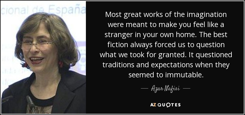 Most great works of the imagination were meant to make you feel like a stranger in your own home. The best fiction always forced us to question what we took for granted. It questioned traditions and expectations when they seemed to immutable. - Azar Nafisi